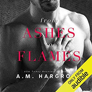 From Ashes to Flames                   Written by:                                                                                                                                 A.M. Hargrove                               Narrated by:                                                                                                                                 Wilhelmina Grace,                                                                                        Noah Michael Levine                      Length: 9 hrs     1 rating     Overall 4.0