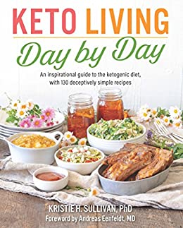 Keto Living Day by Day: An Inspirational Guide to the Ketogenic Diet, with 130 Deceptively Simple Recipes by [Dr. Kristie H.  Sullivan Ph.D., Andreas Eenfeldt]