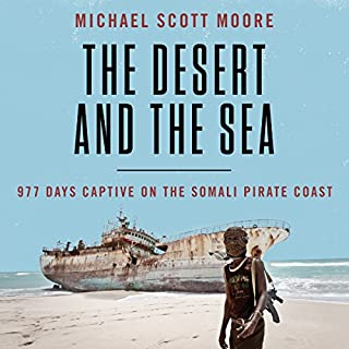 The Desert and the Sea     977 Days Captive on the Somali Pirate Coast              By:                                                                                                                                 Michael Scott Moore                               Narrated by:                                                                                                                                 Corey Snow                      Length: 12 hrs and 7 mins     81 ratings     Overall 4.6