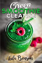 Green Smoothie Cleanse: Lose Up to 15 Pounds in 10 Days! 100% Money Back Guarantee