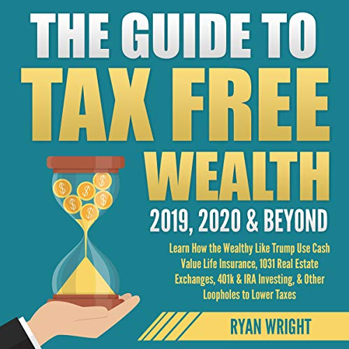The Guide to Tax Free Wealth 2019, 2020 & Beyond Audiobook By Ryan Wright cover art