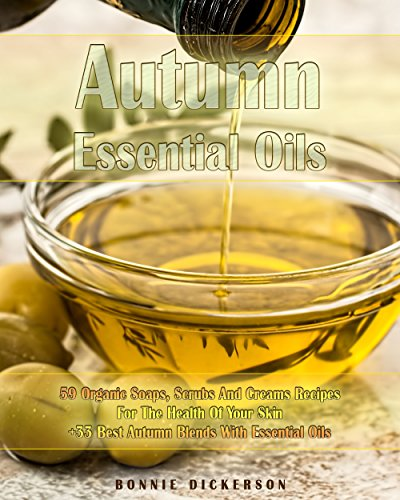Autumn Essential Oils: 59 Organic Soaps, Scrubs And Creams Recipes For The Health Of Your Skin + 33 Best Autumn Blends With Essential Oils