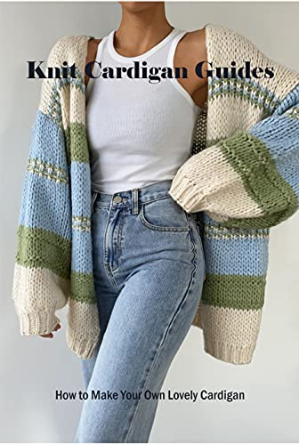 Knit Cardigan Guides: How to Make Your Own Lovely Cardigan: Cardigan Knitting Guide Book