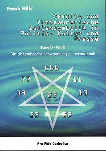 Okkutle und freimaurerische Zahlensymbolik in Politik, Kultur und Presse - Die alchemistische Umwandlung der Menschheit Band II Teil 2