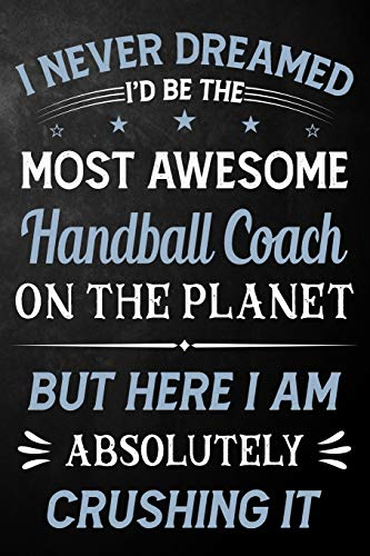 I Never Dreamed I'd Be The Most Awesome Handball Coach On The Planet But Here I Am Absolutely Crushing It: Handball Coach Journal / Notebook / Logbook ... ( 6 x 9 - 110 Pages Blank Lined Paperback )