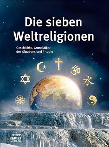 Die sieben Weltreligionen: Geschichte, Grundsätze des Glaubens und Rituale