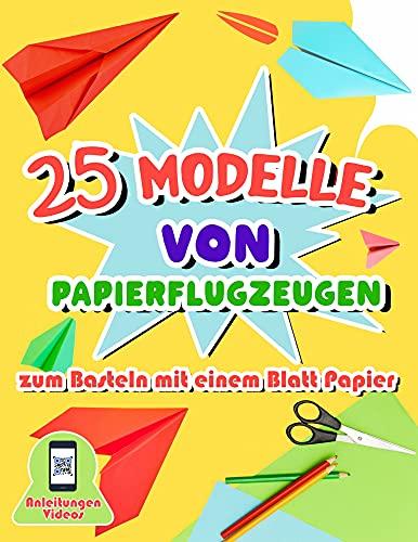 25 Modelle von Papierflugzeugen zum Basteln mit einem Blatt Papier: Origami-Buch mit detaillierten Faltanleitungen für Kinder von 7 bis 11 Jahren - Videos zur Erklärung der Schritte