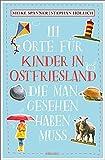 111 Orte für Kinder in Ostfriesland, die man gesehen haben muss: Reiseführer