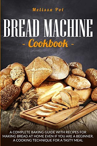 Bread Machine Cookbook: A Complete Baking Guide with Recipes for Making Bread at Home Even if You are a Beginner. A Cooking Technique for a Tasty Meal.