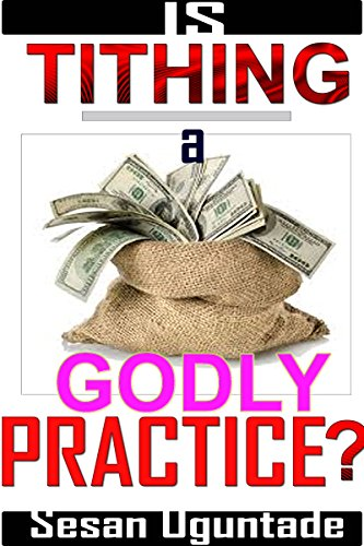 Book: Is Tithing a Godly Practice? - Over 30 Bible Facts You Have Not Been Told About The Tithe You Pay! by Sesan Oguntade