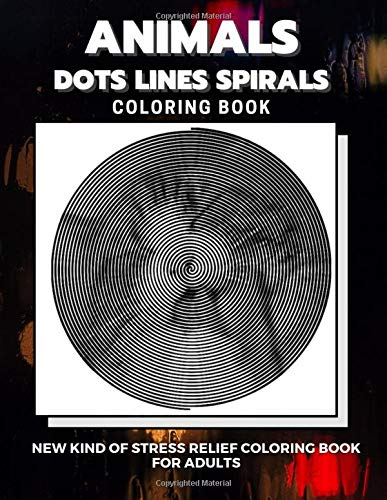 Animals - Dots Lines Spirals Coloring Book: New kind of stress relief coloring book for adults