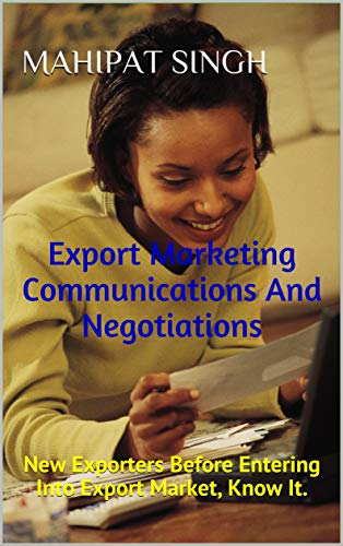 Export Marketing Communications And Negotiations: New Exporters Before Entering Into Export Market, Know It. (Export Business Guide Book 1) (English Edition)