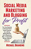Social Media Marketing and Blogging for Profit: Turn Your Business or Personal Brand Online Presence into a Money Making Machine with a Responsive Blog - A Copywriting Secrets Guide for Beginners