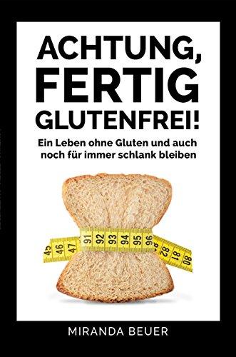Achtung fertig, glutenfrei: Ein Leben ohne Gluten und auch noch für immer schlank bleiben (Achtung, fertig... 526)