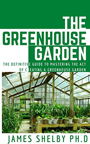 THE GREENHOUSE GARDEN: THE DEFINITIVE GUIDE TO MASTERING THE ACT OF CREATING A GREENHOUSE GARDEN (English Edition)