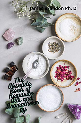 The Absolute Book of Requisite Oils and Aromatherapy: The most extensive...