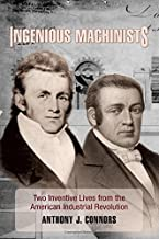 Ingenious Machinists: Two Inventive Lives from the American Industrial Revolution