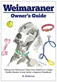 The Weimaraner owner's guide: Raising your Weimaraner puppy from adoption to a happy, healthy member of the family: a beginner's handbook (Weimaraner pointer ... ticks, vaccinations, adoption and grooming)