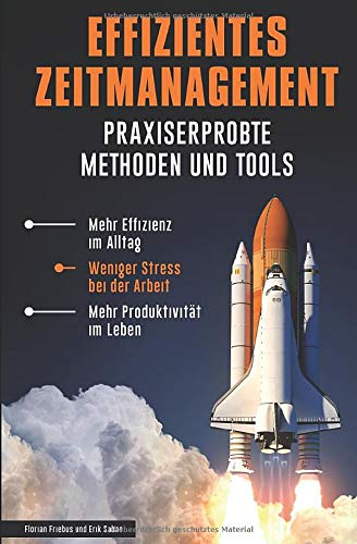 Effizientes Zeitmanagement - Praxiserprobte Methoden und Tools: Mehr Effizienz im Alltag, weniger Stress bei der Arbeit, mehr Produktivität im Leben