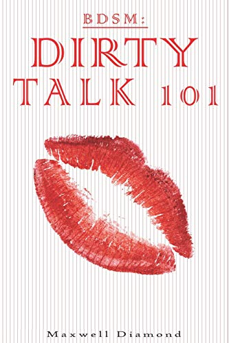 BDSM: Dirty Talk 101: A Beginners Guide To Sexy, Naughty & Hot Dirty Talking To Help Spice Up Your Love Life (Talking Dirty For Newbies: An All You Need To Know Guide To Sexy Speech)