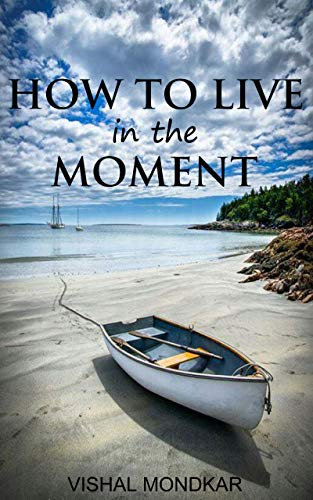 How To Live In The Moment (Stop Worrying, reduce stress, calm your mind, enjoy your life and live in the present moment): Let Go Of The Past & Stop Worrying About The Future (English Edition)