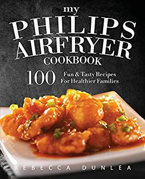 My Philips AirFryer Cookbook  100 Fun & Tasty Recipes For Healthier Families