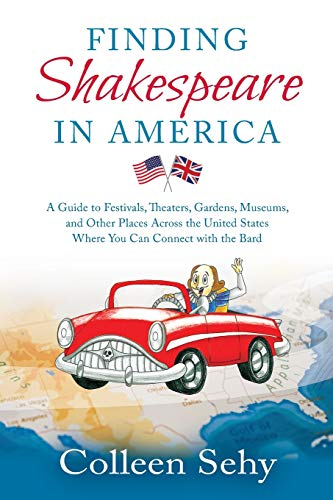 Finding Shakespeare in America: A Guide to Festivals, Theaters, Gardens, Museums, and Other Places Across the United States Where You Can Connect with the Bard