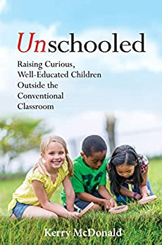 Unschooled: Raising Curious, Well-Educated Children Outside the Conventional Classroom by [Kerry McDonald, Peter Gray]