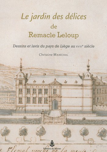 Le jardin des délices de Remacle Leloup : Dessins et lavis du pays de Liège au XVIIIe siècle