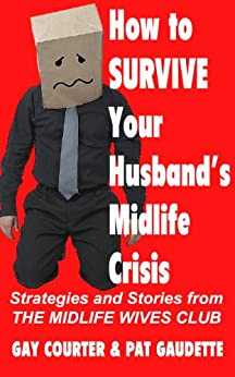 How to Survive Your Husband's Midlife Crisis: Strategies and Stories from The Midlife Wives Club by [Pat Gaudette, Gay Courter]