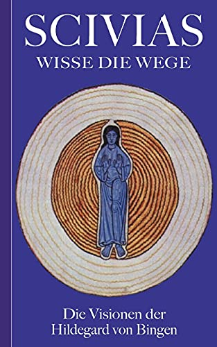 Scivias - Wisse die Wege: Die Visionen der Hildegard von Bingen