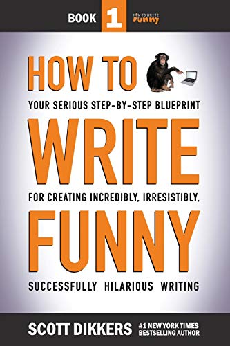 How To Write Funny Your Serious Step By Step Blueprint For Creating Incredibly Irresistibly Successfully Hilarious Writing Scott Dikkers How To Write Volume 1