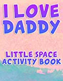 I Love Daddy Little Space Activity Book: Cute Adult BDSM DDLG ABDL CGL Lifestyle Workbook with Coloring and Activity Pages for Little Space Time Gift From Daddy Dom