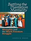 Battling the Plantation Mentality: Memphis and the Black Freedom Struggle (The John Hope Franklin Series in African American History and Culture)