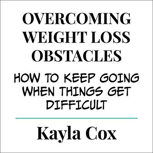 Overcoming Weight Loss Obstacles: How to Keep Going When Things Get Difficult cover art