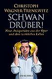 Christoph Wagner-Trenckwitz: Schwan drüber!Neue Antiquitäten aus Oper und dem wirklichen Leben.