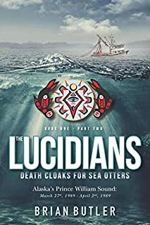 The Lucidians: Death Cloaks For Sea Otters: Alaska's Prince William Sound: March 27th, 1989 - April 2nd 1989