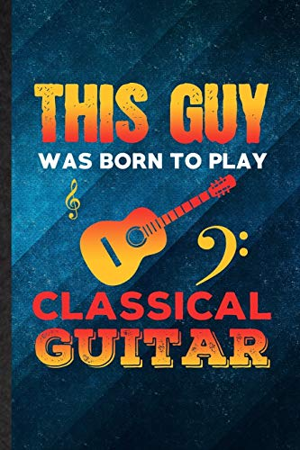 This Guy Was Born to Play Classical Guitar: Funny Blank Lined Music Teacher Lover Notebook/ Journal, Graduation Appreciation Gratitude Thank You Souvenir Gag Gift, Fashionable Graphic 110 Pages