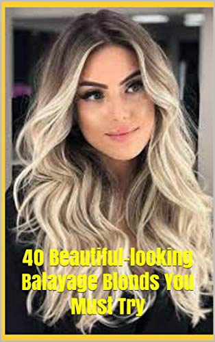 40 Beautiful-looking Balayage Blonds You Must Try: 40 Beautiful-looking Balayage Blonds You Must Try (English Edition)