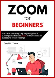 Zoom for beginners: The absolute step-by-step beginner guide to quickly get started with Zoom and run successful classes and virtual meetings. (Zoom Guides Book 1)