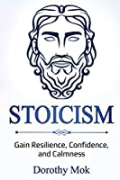 Stoicism: Gain Resilience, Confidence, and Calmness
