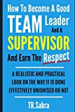 HOW TO BECOME A GOOD TEAM LEADER AND A SUPERVISOR AND EARN THE RESPECT: A REALISTIC AND PRACTICAL LOOK AT THE WAY IT IS DONE EFFECTIVELY; UNIONISED OR NOT.