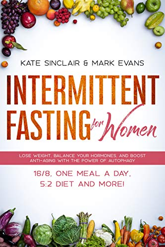 Intermittent Fasting for Women: Lose Weight, Balance Your Hormones, and Boost Anti-Aging With the Power of Autophagy – 16/8, One Meal a Day, 5:2 Diet and ... (Ketogenic Diet & Weight Loss Hacks Book 1)