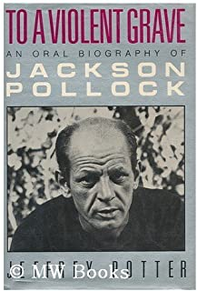 To a Violent Grave: An Oral Biography of Jackson Pollock by Jeffrey Potter (1-Nov-1985) Hardcover