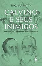 Calvino e seus inimigos: Memória da vida, caráter e princípios do Reformador.