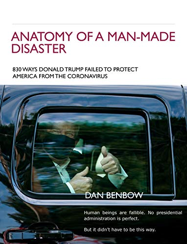 ANATOMY OF A MAN-MADE DISASTER:: 830 WAYS DONALD TRUMP FAILED TO PROTECT AMERICA FROM THE CORONAVIRUS