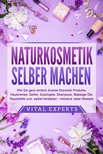NATURKOSMETIK SELBER MACHEN: Wie Sie ganz einfach diverse Kosmetik Produkte, Hautcremes, Seifen, Duschgele, Shampoos, Massage Öle, Raumdüfte uvm. selbst herstellen – inklusive vieler Rezepte