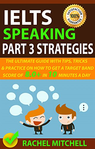IELTS Speaking Part 3 Strategies: The Ultimate Guide With Tips, Tricks, And Practice On How To Get A Target Band Score Of 8.0+ In 10 Minutes A Day (English Edition)