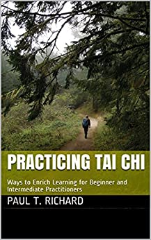 Practicing Tai Chi: Ways to Enrich Learning for Beginner and Intermediate Practitioners by [Paul T. Richard]