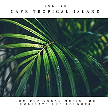 Cafe Tropical Island - EDM Pop Vocal Music For Holidays And Lounges, Vol.08
